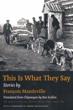 This Is What They Say, Stories by Francois Mandeville,Translated from Chipewyan by Ron Scollon