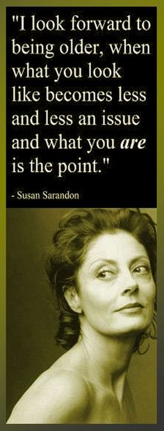 I look forward to being older, when what you look like becomes less and less an issue and what you are is the point. — Susan Sarandon, actress