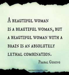 A beautiful woman is a beautiful woman, but a beautiful woman with a brain is an absolutely lethal combination