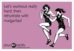 Funny Sports Ecard: Let's workout really hard, then rehydrate with margaritas!