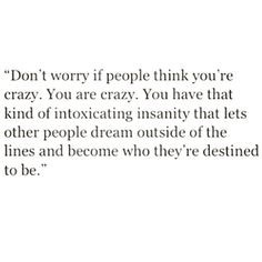 """You have that kind of intoxicating insanity that lets other people dream outside of the lines and become who they're destined to be"""