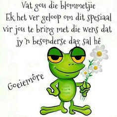 I have no idea what this says! I just thought you would be very impressed with the fact that at one second you were very impressed! I just thought the green frog with the white daisies was adorable and thought I would send it your way. Lekker Dag, Goeie Nag, Goeie More, Afrikaans Quotes, Good Morning Messages, My Best Friend, Qoutes, Thoughts, Sayings