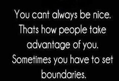 You can't always be nice. That's how people take advantage of you. Sometimes you have to set boundaries.