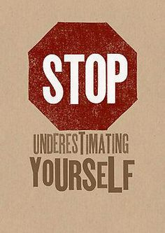"Stop underestimating yourself! You'll be surprised by how much you CAN do when you stop thinking ""I can't!"""