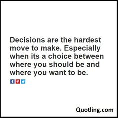 Decisions are the hardest move to make. Especially when its a choice between where you should be and where you want to be.- Decision Quote