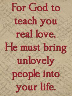 A Lifetime of Wisdom,. for God to teach you real love, He must bring unlovely people into your life. Real Love Quotes, Great Quotes, Quotes To Live By, Inspirational Quotes, Smart Quotes, Motivational Sayings, Awesome Quotes, The Words, Love Images