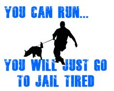 Love it! I used to tell people this all the time. I am not going to chase you if you decide to run....but my K9 partner Rocky will!!...lol