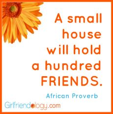 A small house will hold a hundred FRIENDS. African Proverb #quote http://bit.ly/JZ1Gzg