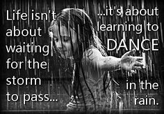 Life isn't about waiting for the storm to pass, it's about learning how to dance in the rain.