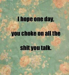 I hope one day you choke on all the shit you talk.