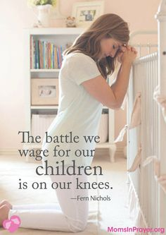 """""""The battle we wage for our children is on our knees."""" -Fern Nichols"""