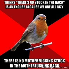 "thinks ""there's no stock in the back"" is an excuse because we are all lazy there is no motherfucking stock in the motherfucking back 