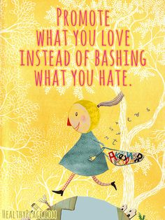 Positive quote: Promote what you love instead of bashing what you hate.   www.HealthyPlace.com
