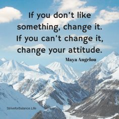 If you don't like something, change it.  If you can't change it, change your attitude.   ~Maya Angelou