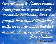 I am not going to Heaven because I have preached to great crowds or read the Bible many times. I'm going to Heaven just like the thief on the cross who said in that last moment: 'Lord, remember me.' / Billy Graham