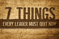 7 Things Every Leader Must Quit Now