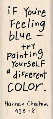 If you're feeling blue, try painting yourself a different color. - Hannah Cheaton, age 8