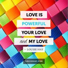 "Inspirational Quotes about love | ""Love is powerful--your love and my love. "" — Louise Hay"