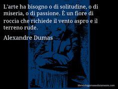 Aforisma di Alexandre Dumas , L'arte ha bisogno o di solitudine, o di miseria, o di passione. È un fiore di roccia che richiede il vento aspro e il terreno rude.