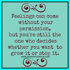 Feelings can come without your permission, but you're still the one who decides whether you want to grow it or stop it.