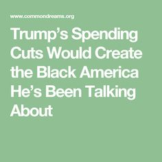 Trump's Spending Cuts Would Create the Black America He's Been Talking About