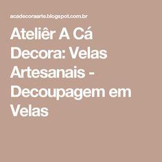 Ateliêr A Cá Decora: Velas Artesanais - Decoupagem em Velas