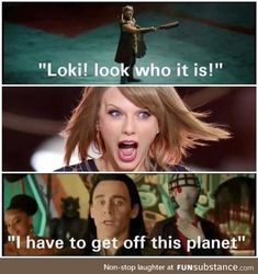 Hahahahaha!!!!!! OMG!!! This is so true I really don't like Taylor Swift 4 2 reasons. 1) her music doesn't suit my personality and 2) she dated my Tom Hiddleston. The end.