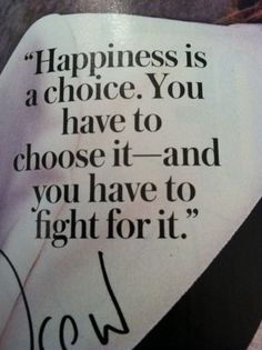 """Happiness is a choice. You have to choose it."" ~ Damn straight! Every reaction you have is by your choice! ~ trish"