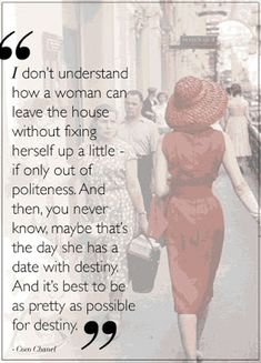 """""""I don't understand how a woman can leave the house without fixing herself up a little - if only out of politeness. And then, you never know, maybe that's the day she has a date with destiny. And it's best to be as pretty as possible for destiny"""" - Coco Chanel Quote 