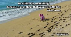 Be faithful in small things because it is in them that your strength lies. Mother Teresa http://dailyquote.in/author-name/mother-teresa #faith #because #faithful #lies #small #smallthings #strength #them #things #your #quotes #dailyquotes #dailyquote #dailyquotein #qotd