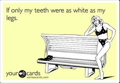 If only my teeth were as white as my legs! Ha - this is so, so true for me.