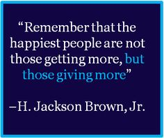 """""""Remember that the happiest people are not those getting more, but those giving more""""             ~H. Jackson Brown, Jr."""
