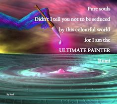 Rumi - I am the ultimate painter