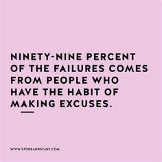99% of failures come from people who have the habit of making excuses.
