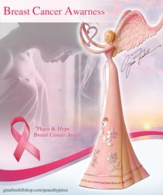 Peace & Hope Breast Cancer Angel This beautiful angel is a touching gift for loved ones and survivors of Breast Cancer. Her message is to empower those who receive her with the spirit of Peace and Hope. http://www.ginafreehillshop.com/pbp18phbcangl.html