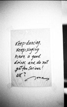 Keep dancing, keep singing, have a good drink and do not get too serious! ok?? ~Jonas Mekas