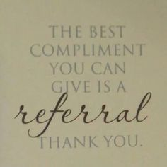 The best compliment you can give is a referral. Thank you.