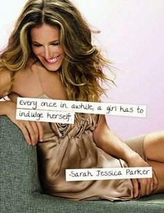 Every once in a while, a #Girl has to indulge herself - Sarah Jessica Parker