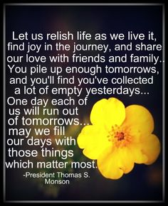 Let us relish life as we live it, find joy in the journey and share our love with friends and family. You pile up enough tomorrows and you'll find you've collected a lot of empty yesterdays. One day each of us will run out of tomorrows. May we fill our days with those things that matter most. - Thomas S Monson