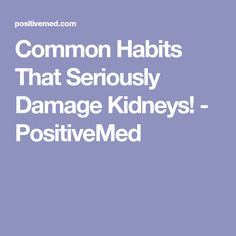 Common Habits That Seriously Damage Kidneys! - PositiveMed