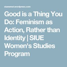 Good is a Thing You Do: Feminism as Action, Rather than Identity | SIUE Women's Studies Program