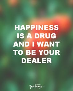 """Happiness is a drug. And I want to be your dealer."""