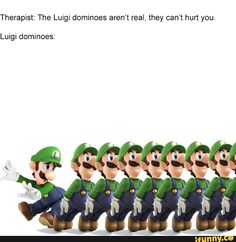 Therapist: The Luigi dominoes aren't real, they can't hurt you. Mario Funny, Mario Memes, Super Mario Brothers, Super Mario Bros, Nintendo Super Smash Bros, Video Game Memes, Nintendo Characters, Mario And Luigi, Gaming Memes