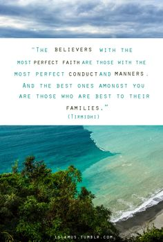 """The believers with the most perfect faith are those with the most perfect conduct and manners.   And the best ones amongst you are those who are best to their families."""
