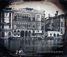 Carrying Off the Palaces: John Ruskin's Lost Daguerreotypes. Jacobson K. & J., 2015