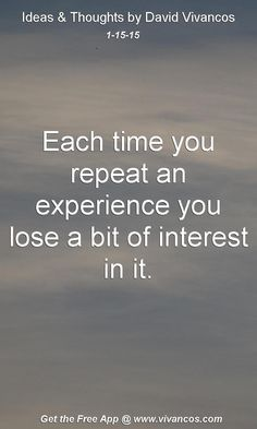 "January 15th 2015 Idea, ""Each time you repeat an experience you lose a bit of interest in it."" https://www.youtube.com/watch?v=GWNCX4Uz9iQ"
