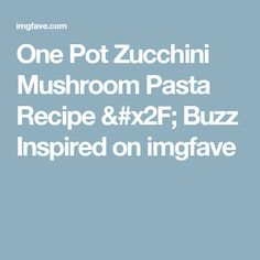 One Pot Zucchini Mushroom Pasta Recipe / Buzz Inspired on imgfave