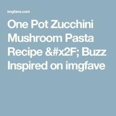 One Pot Zucchini Mushroom Pasta Recipe / Buzz Inspired on imgfave