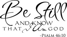 Psalm 46:10 KJV Be still, and know that I am God: I will be exalted among the heathen, I will be exalted in the earth.