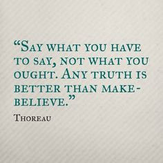 """Say what you have to say, not what you ought. Any truth is better than make-believe."" - Thoreau"